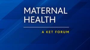 Maternal Health - A KET Forum